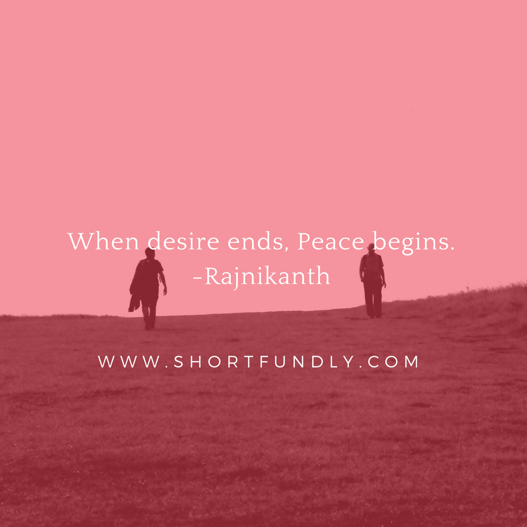 When desire ends, Peace begins.-Rajnikanth