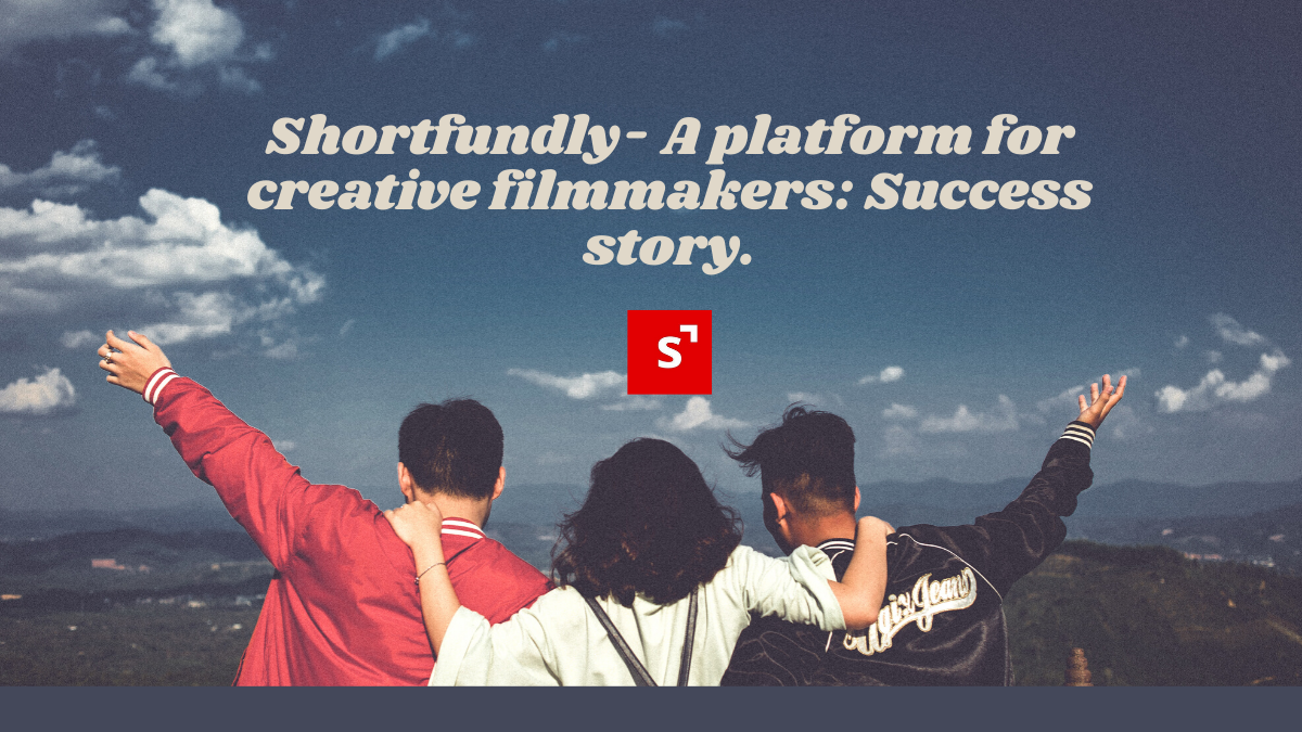Shortfundly- A platform for creative filmmakers: A success story.